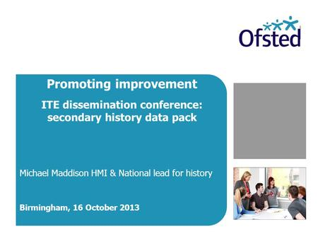 Promoting improvement ITE dissemination conference: secondary history data pack Michael Maddison HMI & National lead for history Birmingham, 16 October.