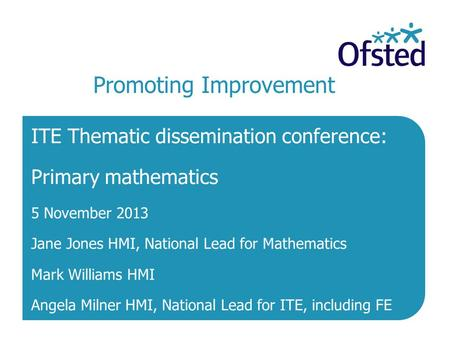 Promoting Improvement ITE Thematic dissemination conference: Primary mathematics 5 November 2013 Jane Jones HMI, National Lead for Mathematics Mark Williams.