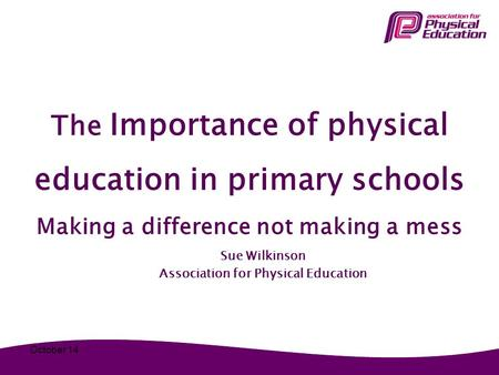 The Importance of physical education in primary schools Making a difference not making a mess Sue Wilkinson Association for Physical Education October.