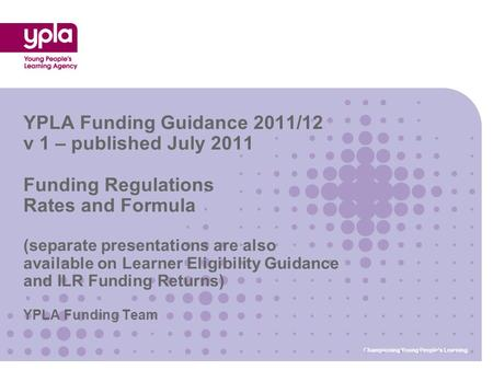 YPLA Funding Team YPLA Funding Guidance 2011/12 v 1 – published July 2011 Funding Regulations Rates and Formula (separate presentations are also available.