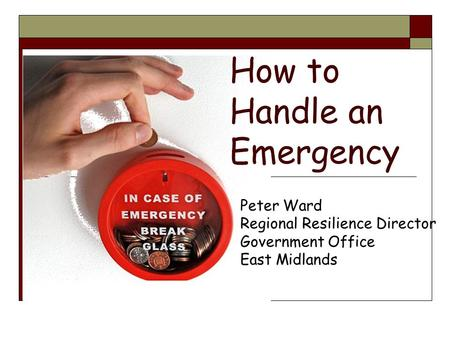 How to Handle an Emergency Peter Ward Regional Resilience Director Government Office East Midlands.