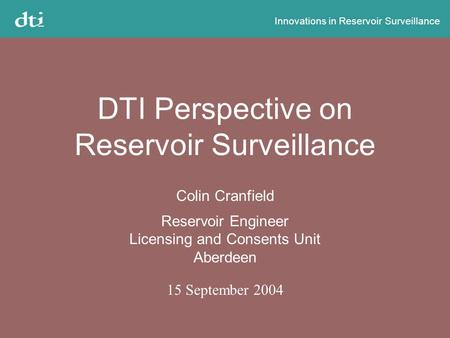 Innovations in Reservoir Surveillance DTI Perspective on Reservoir Surveillance Colin Cranfield Reservoir Engineer Licensing and Consents Unit Aberdeen.