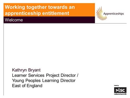 Working together towards an apprenticeship entitlement Welcome Kathryn Bryant Learner Services Project Director / Young Peoples Learning Director East.