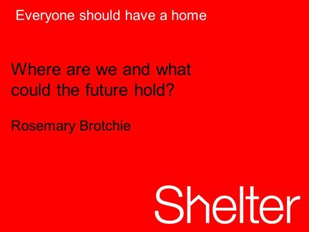Everyone should have a home Where are we and what could the future hold? Rosemary Brotchie.