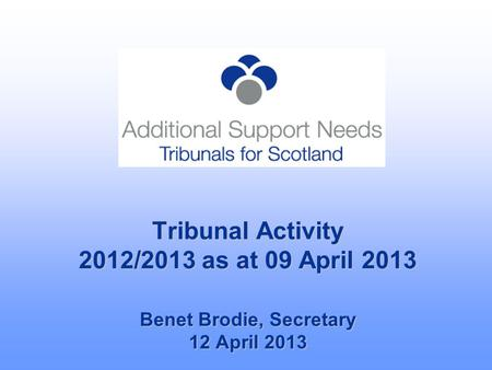 Tribunal Activity 2012/2013 as at 09 April 2013 Benet Brodie, Secretary 12 April 2013.