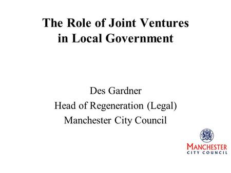 The Role of Joint Ventures in Local Government Des Gardner Head of Regeneration (Legal) Manchester City Council.