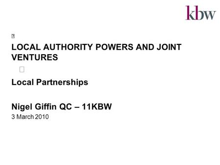 LOCAL AUTHORITY POWERS AND JOINT VENTURES Local Partnerships Nigel Giffin QC – 11KBW 3 March 2010.