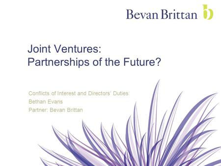 Joint Ventures: Partnerships of the Future? Conflicts of Interest and Directors' Duties Bethan Evans Partner: Bevan Brittan.
