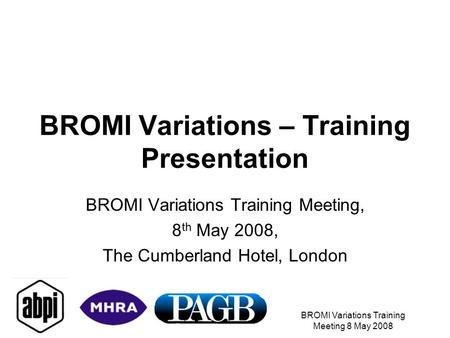 BROMI Variations Training Meeting 8 May 2008 BROMI Variations – Training Presentation BROMI Variations Training Meeting, 8 th May 2008, The Cumberland.