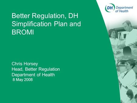 Better Regulation, DH Simplification Plan and BROMI Chris Horsey Head, Better Regulation Department of Health 8 May 2008.