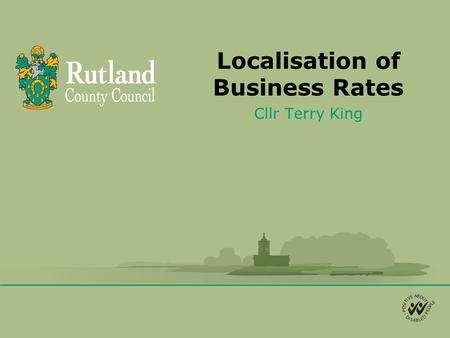 Localisation of Business Rates Cllr Terry King. Background Business Rates (NNDR) are currently collected by the Local Authority (LA) as an agent of central.