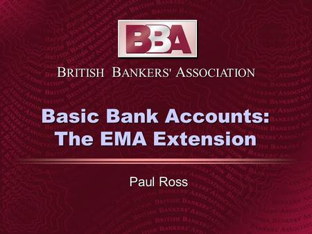 B RITISH B ANKERS' A SSOCIATION Basic Bank Accounts: The EMA Extension Paul Ross.