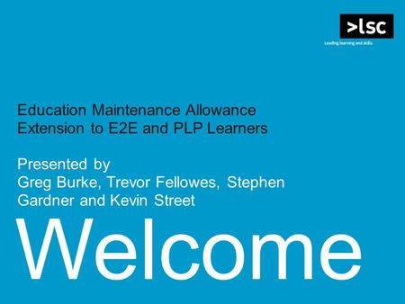 Welcome Education Maintenance Allowance Extension to E2E and PLP Learners Presented by Greg Burke, Trevor Fellowes, Stephen Gardner and Kevin Street.