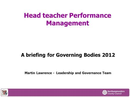 Head teacher Performance Management A briefing for Governing Bodies 2012 Martin Lawrence - Leadership and Governance Team.
