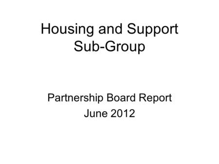 Housing and Support Sub-Group Partnership Board Report June 2012.