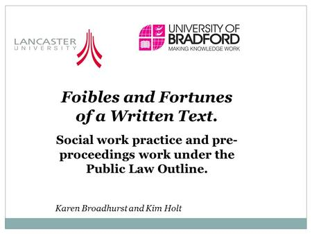 Foibles and Fortunes of a Written Text. Social work practice and pre- proceedings work under the Public Law Outline. Karen Broadhurst and Kim Holt.