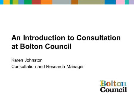 An Introduction to Consultation at Bolton Council Karen Johnston Consultation and Research Manager.