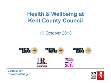 Health & Wellbeing at Kent County Council 16 October 2013 Colin Miller Reward Manager.