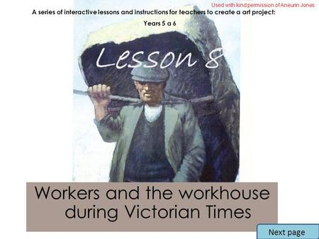Workers and the workhouse during Victorian Times A series of interactive lessons and instructions for teachers to create a art project: Years 5 a 6 Lesson.