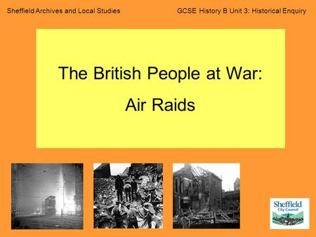 Sheffield Archives and Local Studies GCSE History B Unit 3: Historical Enquiry The British People at War: Air Raids.