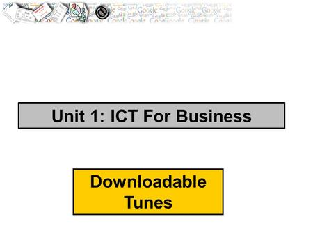 Unit 1: ICT For Business Downloadable Tunes. Brief : You have been employed to assist with the expansion of a 'downloadable tunes' internet business and.