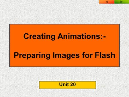 Creating Animations:- Preparing Images for Flash Unit 20.