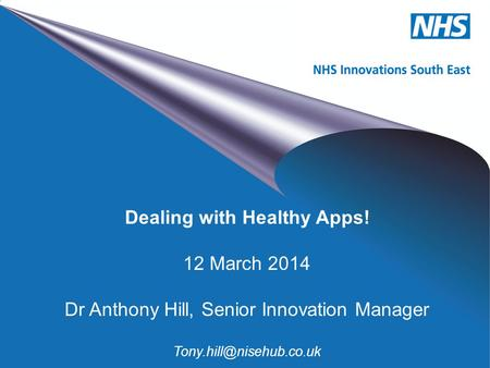 NHS Innovations South East Dealing with Healthy Apps! 12 March 2014 Dr Anthony Hill, Senior Innovation Manager
