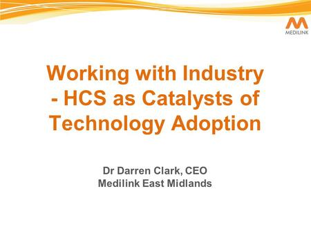 Working with Industry - HCS as Catalysts of Technology Adoption Dr Darren Clark, CEO Medilink East Midlands.