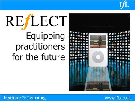 Institute for Learning www.ifl.ac.uk IfLIfL RE f LECT Equipping practitioners for the future.