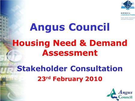 Client Logo Here Angus Council Housing Need & Demand Assessment Stakeholder Consultation 23 rd February 2010.