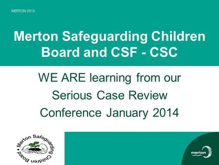 Merton Safeguarding Children Board and CSF - CSC WE ARE learning from our Serious Case Review Conference January 2014.