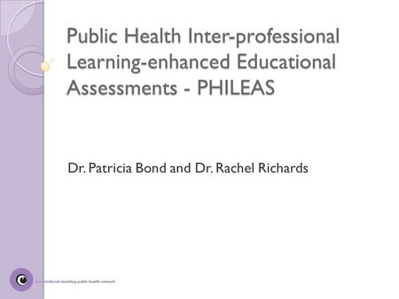 Public Health Inter-professional Learning-enhanced Educational Assessments - PHILEAS Dr. Patricia Bond and Dr. Rachel Richards.