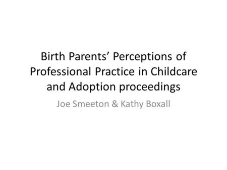Birth Parents' Perceptions of Professional Practice in Childcare and Adoption proceedings Joe Smeeton & Kathy Boxall.