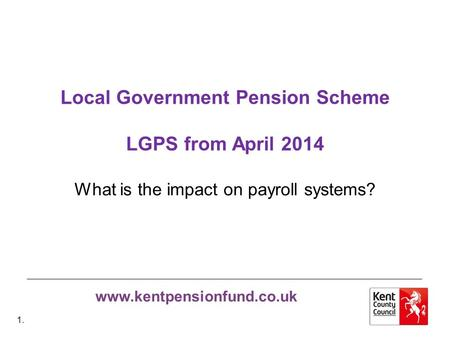 Www.kentpensionfund.co.uk Local Government Pension Scheme LGPS from April 2014 What is the impact on payroll systems? 1.