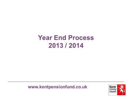 Www.kentpensionfund.co.uk Year End Process 2013 / 2014.