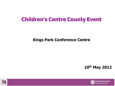 Children's Centre County Event Kings Park Conference Centre 10 th May 2012.