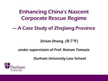 Enhancing China's Nascent Corporate Rescue Regime — A Case Study of Zhejiang Province Zinian Zhang ( 张子年 ) under supervision of Prof. Roman Tomasic Durham.