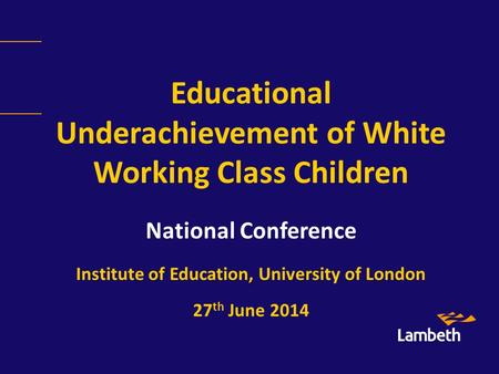 Educational Underachievement of White Working Class Children National Conference Institute of Education, University of London 27 th June 2014.