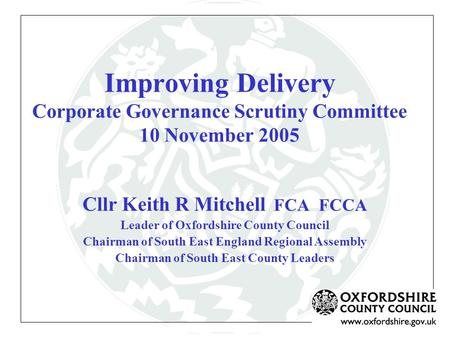 Improving Delivery Corporate Governance Scrutiny Committee 10 November 2005 Cllr Keith R Mitchell FCA FCCA Leader of Oxfordshire County Council Chairman.