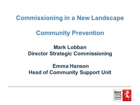 Commissioning in a New Landscape Community Prevention Mark Lobban Director Strategic Commissioning Emma Hanson Head of Community Support Unit.