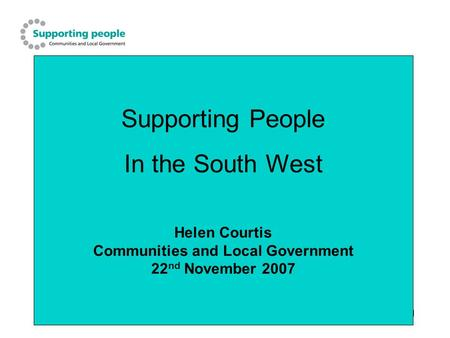 1 Supporting People In the South West Helen Courtis Communities and Local Government 22 nd November 2007.