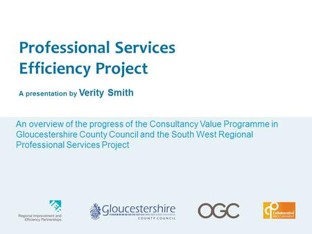Professional Services Efficiency Project A presentation by Verity Smith An overview of the progress of the Consultancy Value Programme in Gloucestershire.