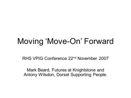 Moving 'Move-On' Forward RHS VPIG Conference 22 nd November 2007 Mark Beard, Futures at Knightstone and Antony Wilsdon, Dorset Supporting People.