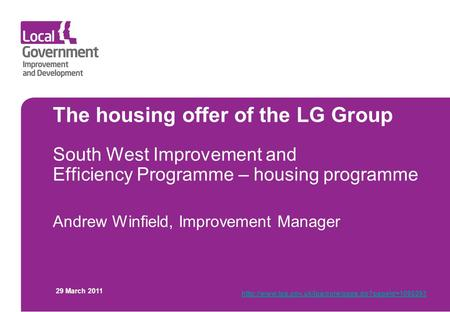 The housing offer of the LG Group South West Improvement and Efficiency Programme – housing programme Andrew Winfield, Improvement Manager 29 March 2011.