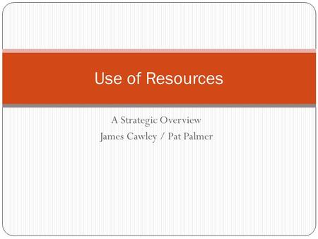 A Strategic Overview James Cawley / Pat Palmer Use of Resources.