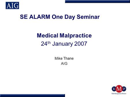 SE ALARM One Day Seminar Medical Malpractice 24 th January 2007 Mike Thane AIG.