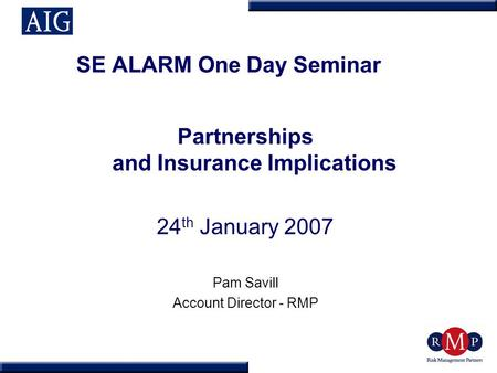 SE ALARM One Day Seminar Partnerships and Insurance Implications 24 th January 2007 Pam Savill Account Director - RMP.