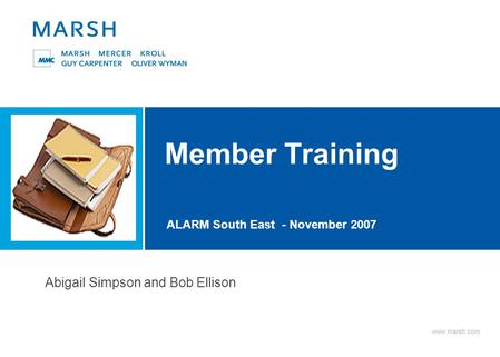 Www.marsh.com Member Training ALARM South East - November 2007 Abigail Simpson and Bob Ellison.
