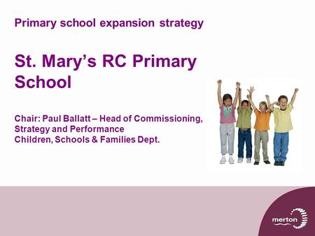 Primary school expansion strategy St. Mary's RC Primary School Chair: Paul Ballatt – Head of Commissioning, Strategy and Performance Children, Schools.