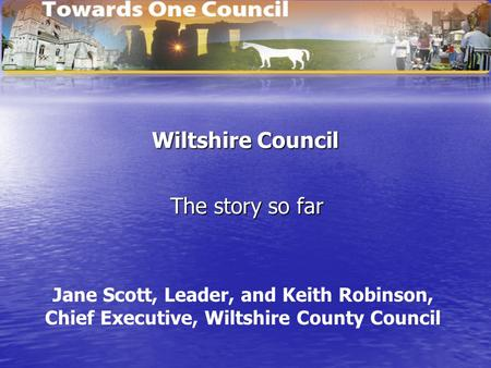 Wiltshire Council The story so far Jane Scott, Leader, and Keith Robinson, Chief Executive, Wiltshire County Council.